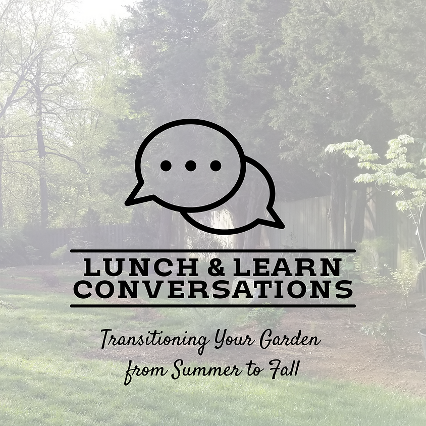 Lunch & Learn Conversations: Transitioning Your Garden from Summer to Fall