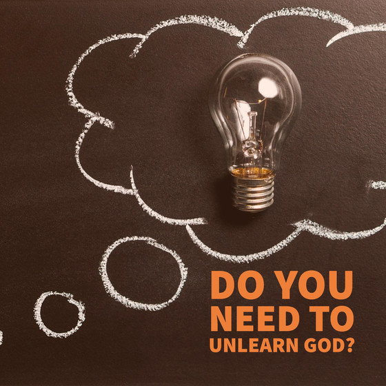 Do you need to UNLEARN God?