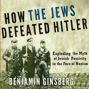 How The Jews Defeated Hitler: Explaining the Myth of Jewish Passivity in the Face of Nazism