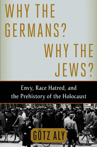 WWhy the Germans? Why the Jews? Envy, Race Hatred, and the Prehistory of the Holocaust