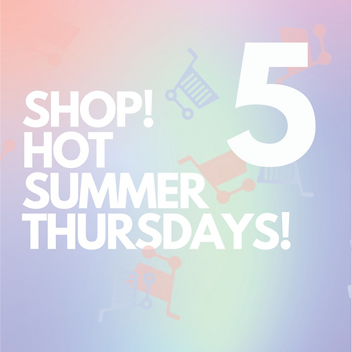 FIVE - SHOP! HOT SUMMER THURSDAYS!