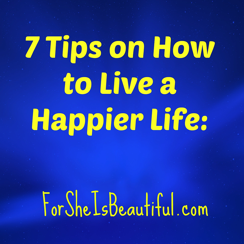 7 tips on how to live a happier life.jpg