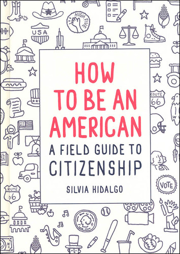How To Be An American: A Field Guide to Citizenship, by Silvia Hidalgo