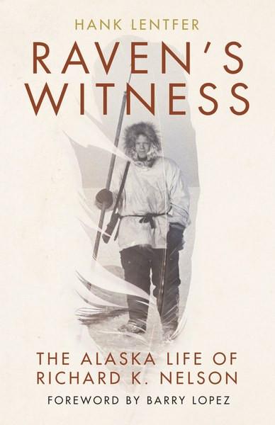 Raven's Witness: The Alaska Life of Richard K. Nelson, by Hank Lentfer