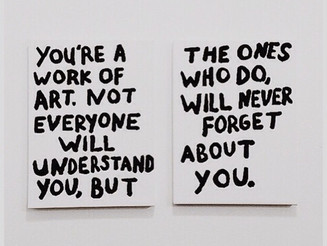 #YOU'RE a #WORK of #ART. Not #EVERYONE will understand you, #BUT the ones who do, will never #FORGET