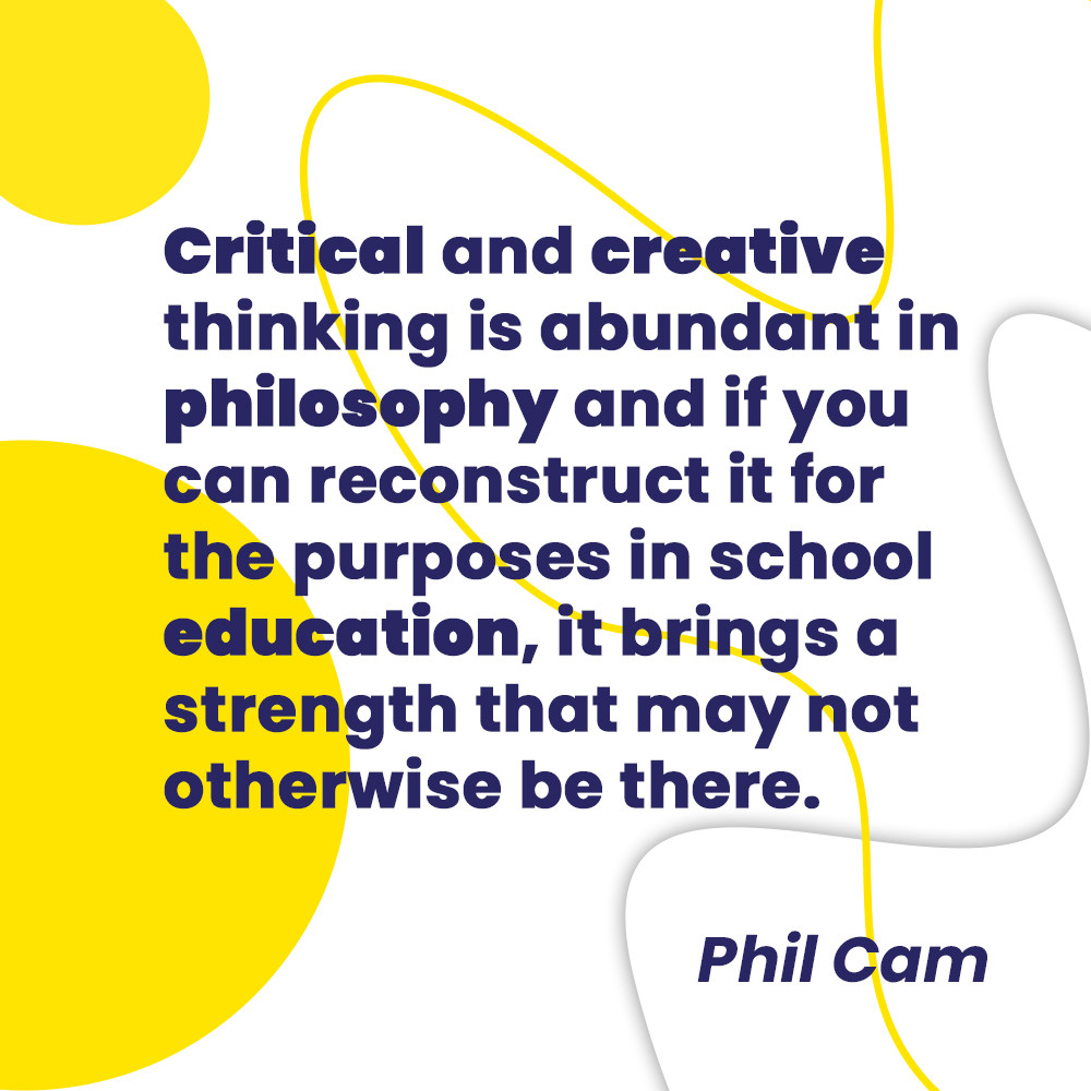 A quote by dr Phil Cam about critical and creative thinking in education. Philosophy for children.