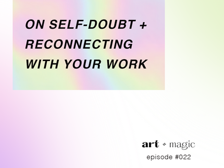 On Self-Doubt + Reconnecting With Your Work