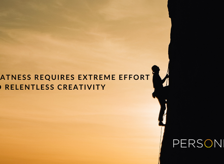 Greatness requires extreme effort and relentless creativity