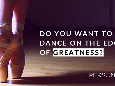 Do You Want To Dance On The Edge Of Greatness?