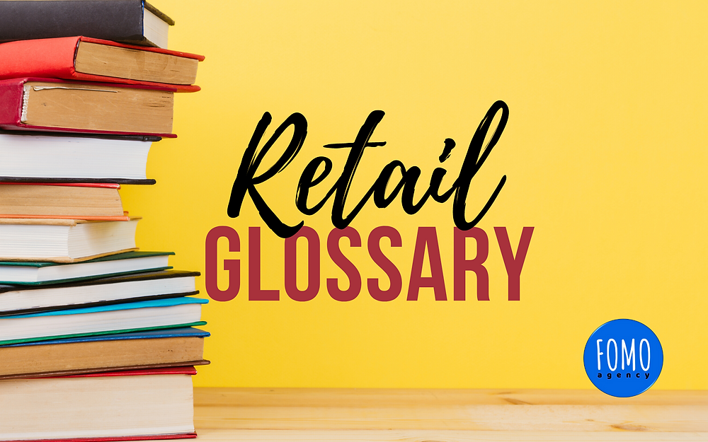 FOMO agency Retail Glossary   This  guide shall serve as a reference for various terms we come across in  today's retail world. This guide will be helpful to anyone from a new sales hire  just getting their feet wet in retail, marketing leaders who influence  the industry, or to the executives of large retail brands that are helping to shape and mold the retail landscape as we know it today.