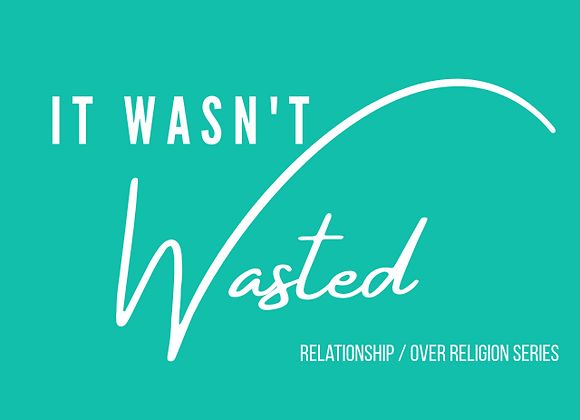 It Wasn't Wasted