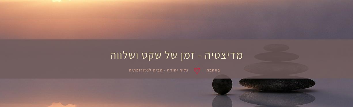 מדיטציה-זמן של שקט ושלווה-גליה יהודה-הבית לנטרופתיה במודיעין