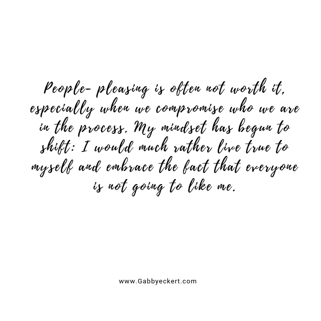 People-pleasing is often not worth it, especially when we compromise who we are in the process. My mindset has begun to shift: I would much rather live true to myself and embrace the fact that EVERYONE is not going to like me.