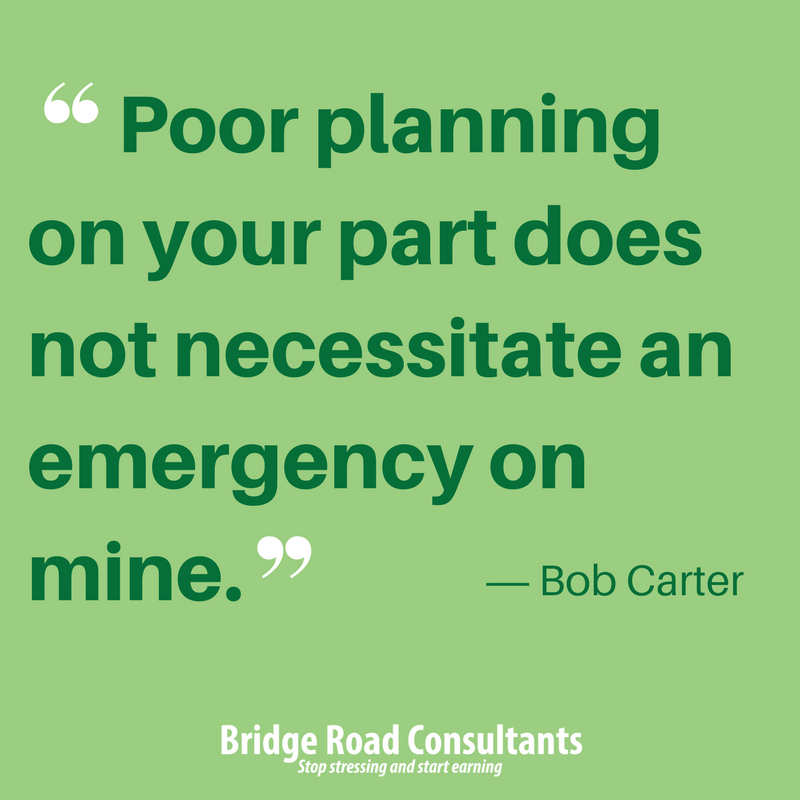 Poor planning on your part does not necessitate an emergency on mine.