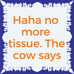 haha no more tissue. The cow says