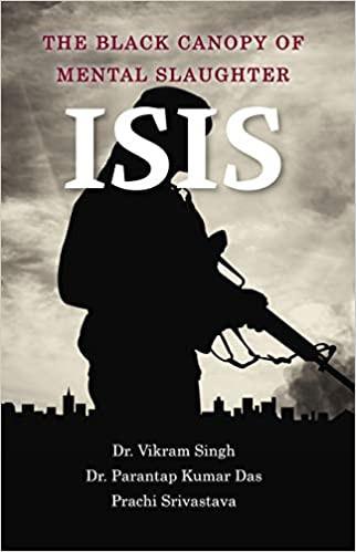 ISIS: The Black Canopy of Mental Slaughter Paperback by Prachi Srivastava Dr. Vikram Singh, Dr. Parantap Kumar Das (Author) Buy Now: