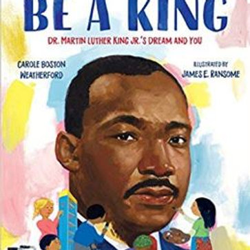 Be A King: Dr. Martin Luther King Jr.s Dream and You