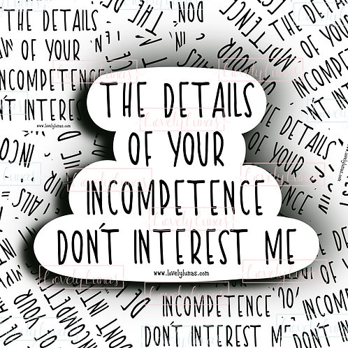 The details of your incompetence don't interest me- Sticker
