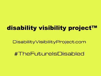 on a bright yellow background, in black letters - disability visibility project (TM) - disabilityvisibilityproject.com #thefutureisdisabled.