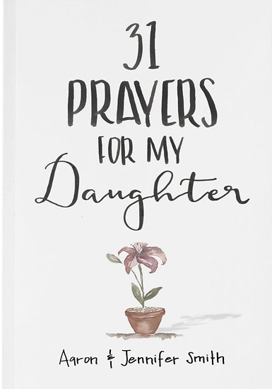 31 Prayers For My Daughter: Seeking God's Perfect Will For Her