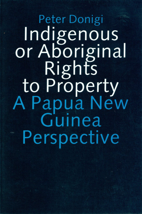 INDIGENOUS OR ABORIGINAL RIGHTS TO PROPERTY: A PAPUA NEW GUINEA PERSPECTIVE by P