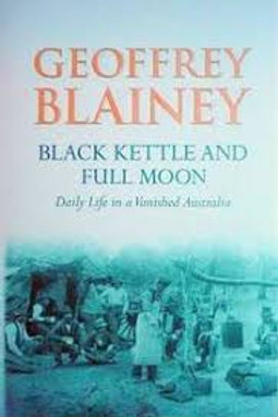 Black Kettle and Full Moon Daily Life in a Vanished Australia Geoffrey Blainey