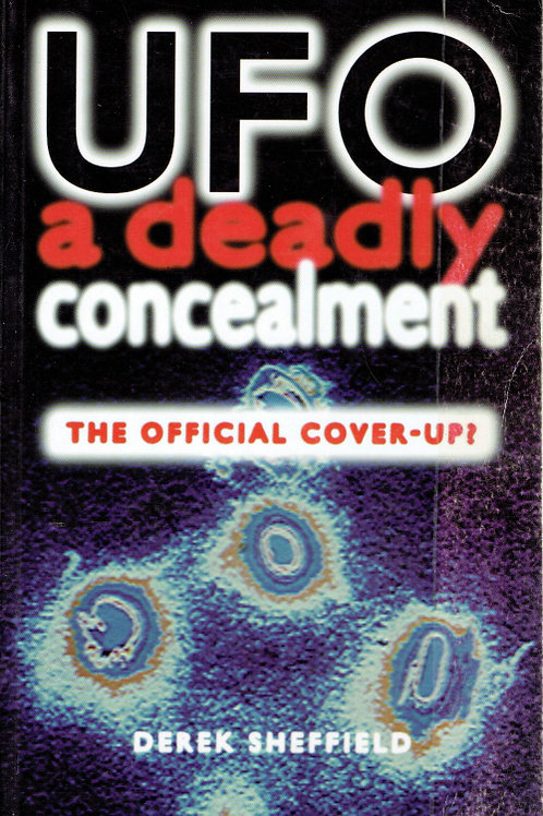 UFO A DEADLY CONCEALMENT: THE OFFICIAL COVER-UP by Derek Sheffield