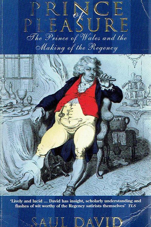 PRINCE OF PLEASURE: THE PRINCE OF WALES AND THE MAKING OF THE REGENCY by Saul Da