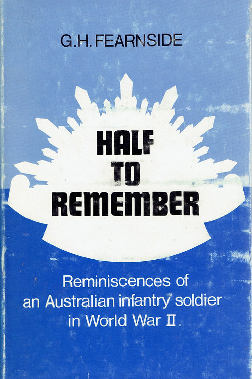 HALF TO REMEMBER - THE REMINISCENCES OF AN AUSTRALIAN INFANTRY SOLDIER IN WORLD