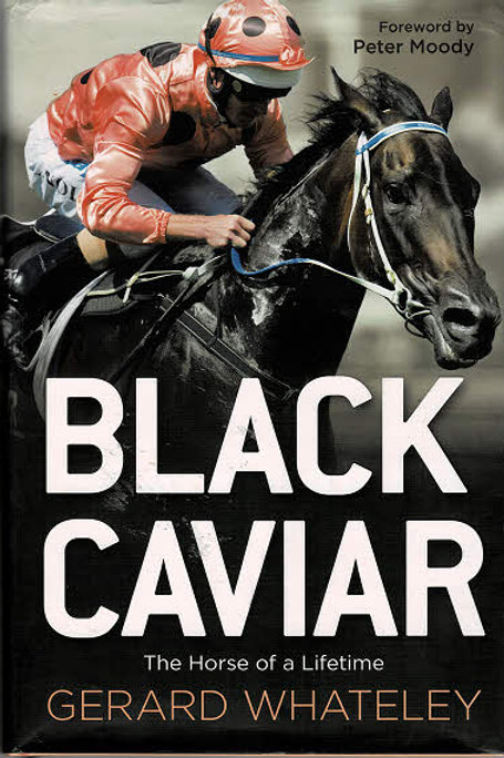 BLACK CAVIAR - THE HORSE OF A LIFETIME by Gerard Whateley