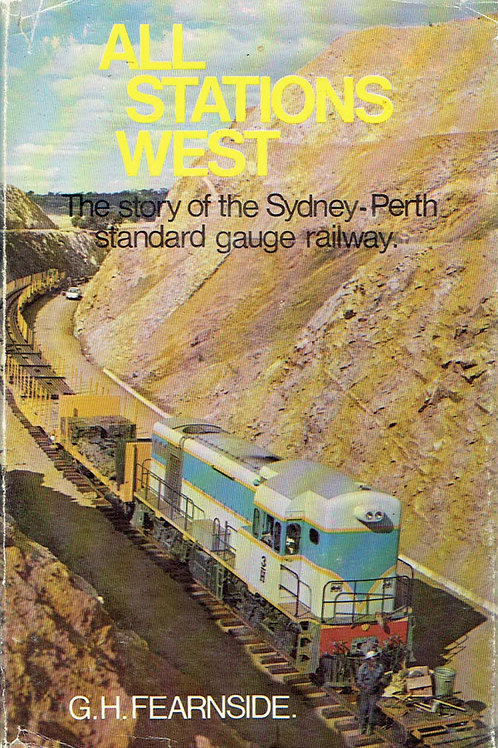 ALL STATIONS WEST: STORY OF THE SYDNEY-PERTH STANDARD GAUGE RAILWAY by G.H. Fear