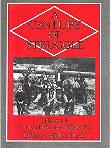 A CENTURY OF STRUGGLE: The A.L.P., a Centenary History by Brian McKinlay