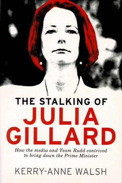 THE STALKING OF JULIA GILLARD by Kerry-Anna Walsh
