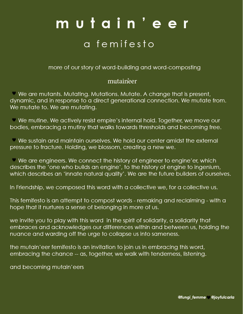 Mutain'eer a femifesto  more of our story of word-building and word-composting  mutain'eer    We are mutants. Mutating. Mutations. Mutate. A change that is present, dynamic, and in response to a direct generational connection. We mutate from. We mutate to. We are mutating.    We mutine. We actively resist empire's internal hold. Together, we move our bodies, embracing a mutiny that walks towards thresholds and becoming free.    We sustain and maintain ourselves. We hold our center amidst the external pressure to fracture. Holding, we blossom, creating a new we.    We are engineers. We connect the history of engineer to engine'er, which describes the 'one who builds an engine', to the history of engine to ingenium, which describes an 'innate natural quality'. We are the future builders of ourselves.  In Friendship, we composed this word with a collective we, for a collective us.  This femifesto is an attempt to compost words - remaking and reclaiming - with a hope that it nurtures a sense of belonging in more of us.  we invite you to play with this word  in the spirit of solidarity, a solidarity that embraces and acknowledges our differences within and between us, holding the nuance and warding off the urge to collapse us into sameness.  the mutain'eer femifesto is an invitation to join us in embracing this word, embracing the chance -- as, together, we walk with tenderness, listening.  and becoming mutain'eers  @fungi_femme   @joyfulcarla
