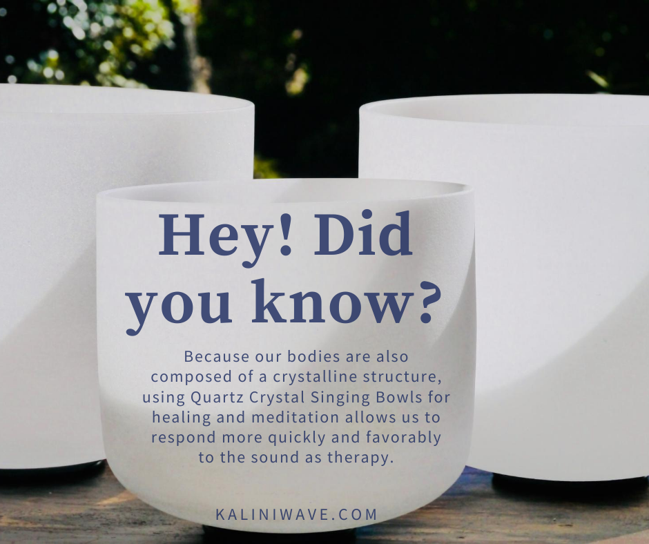 Because our bodies are also composed of a crystalline structure, using Quartz Crystal Singing Bowls for healing and meditation allows us to respond more quickly and favorably to the sound as therapy.