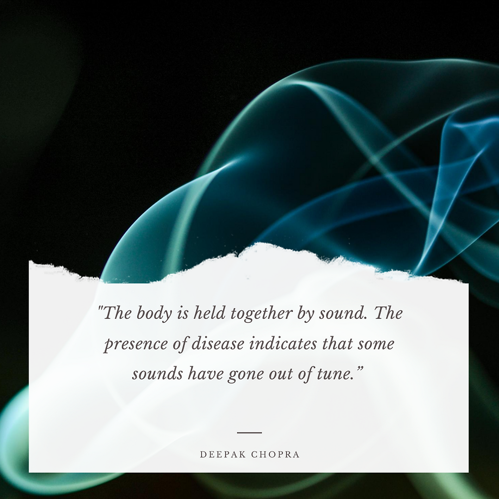 """""""The body is held together by sound. The presence of disease indicates that some sounds have gone out of tune."""" - Deepak Chopra"""