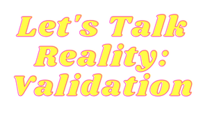 Let's Talk Reality: Validation