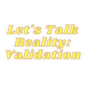 Let's Talk Reality: Validation