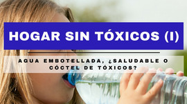 HOGAR SIN TÓXICOS (I): AGUA EMBOTELLADA, ¿Saludable o cóctel de tóxicos?