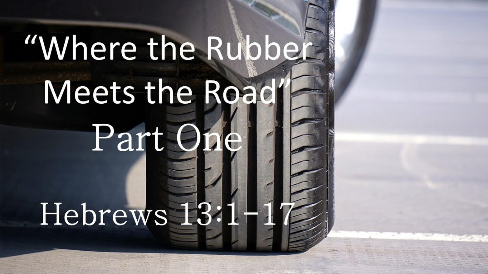 Where The Rubber Meets The Road (Part One) (Hebrews 13:1-17)