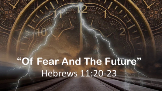 Of Fear & The Future (Hebrews 11:20-23)
