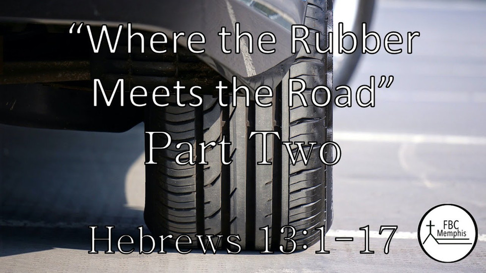 Where The Rubber Meets The Road Part 2 (Hebrews 13:1-17)