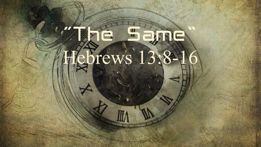 """""""The Same"""" (Hebrews 13:8-16)"""