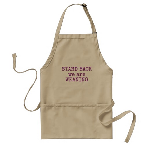Stand back we are weaning apron. sta