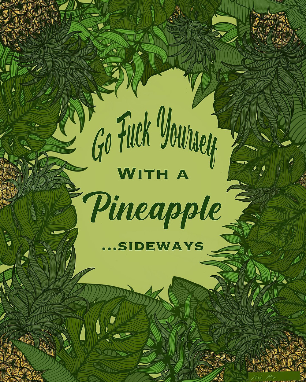 "Digital illustratrion of overlapping Pineapples and Tropical Foliage (in varying shades of green) around the edges of a light green page.  In the center of the page are the words ""Go Fuck Yourself With A Pineapple...Sideways"""