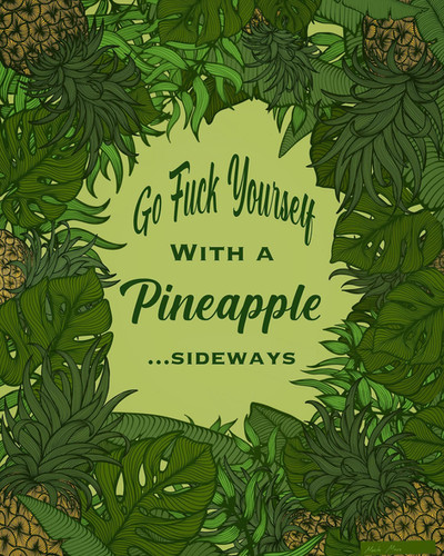 """Go Fuck Yourself With A Pineapple...Sideways"""