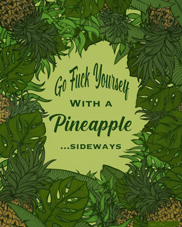 """""""Go Fuck Yourself With A Pineapple...Sideways"""""""