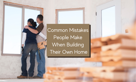 5 Common Mistakes People Make when Building their Own Home