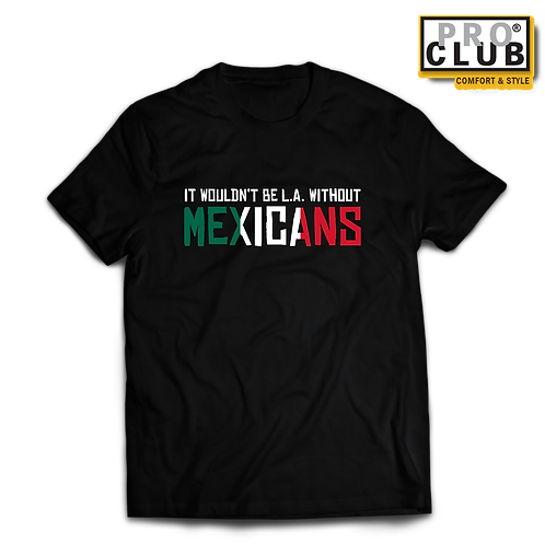 IT WOUDN'T BE L.A. WITHOUT MEXICANS T-SHIRT