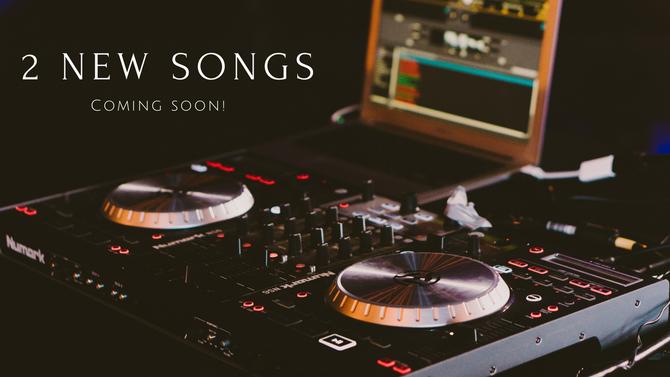 2 New Songs Coming Soon!